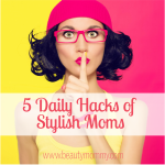 5 Daily Hacks of Stylish Moms: 30 Days to Gorgeous Mom Style